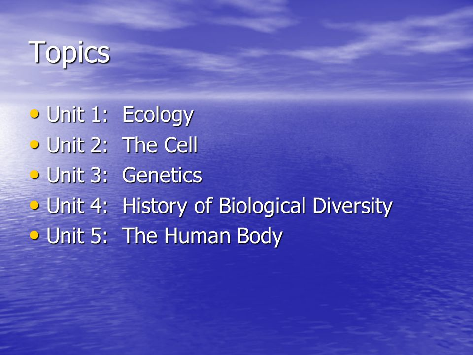 Topics Unit 1: Ecology Unit 1: Ecology Unit 2: The Cell Unit 2: The Cell Unit 3: Genetics Unit 3: Genetics Unit 4: History of Biological Diversity Unit 4: History of Biological Diversity Unit 5: The Human Body Unit 5: The Human Body