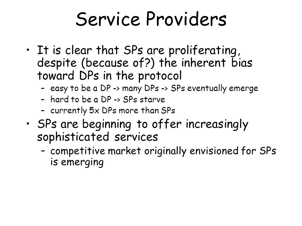 Service Providers It is clear that SPs are proliferating, despite (because of?) the inherent bias toward DPs in the protocol –easy to be a DP -> many DPs -> SPs eventually emerge –hard to be a DP -> SPs starve –currently 5x DPs more than SPs SPs are beginning to offer increasingly sophisticated services –competitive market originally envisioned for SPs is emerging