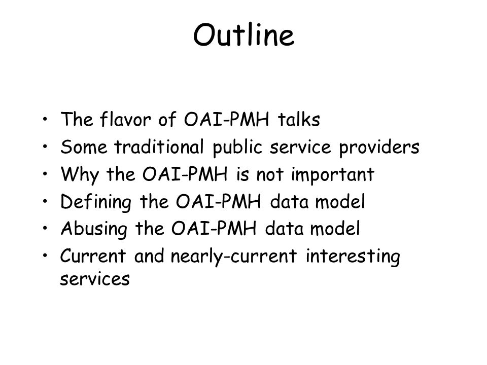 Outline The flavor of OAI-PMH talks Some traditional public service providers Why the OAI-PMH is not important Defining the OAI-PMH data model Abusing the OAI-PMH data model Current and nearly-current interesting services