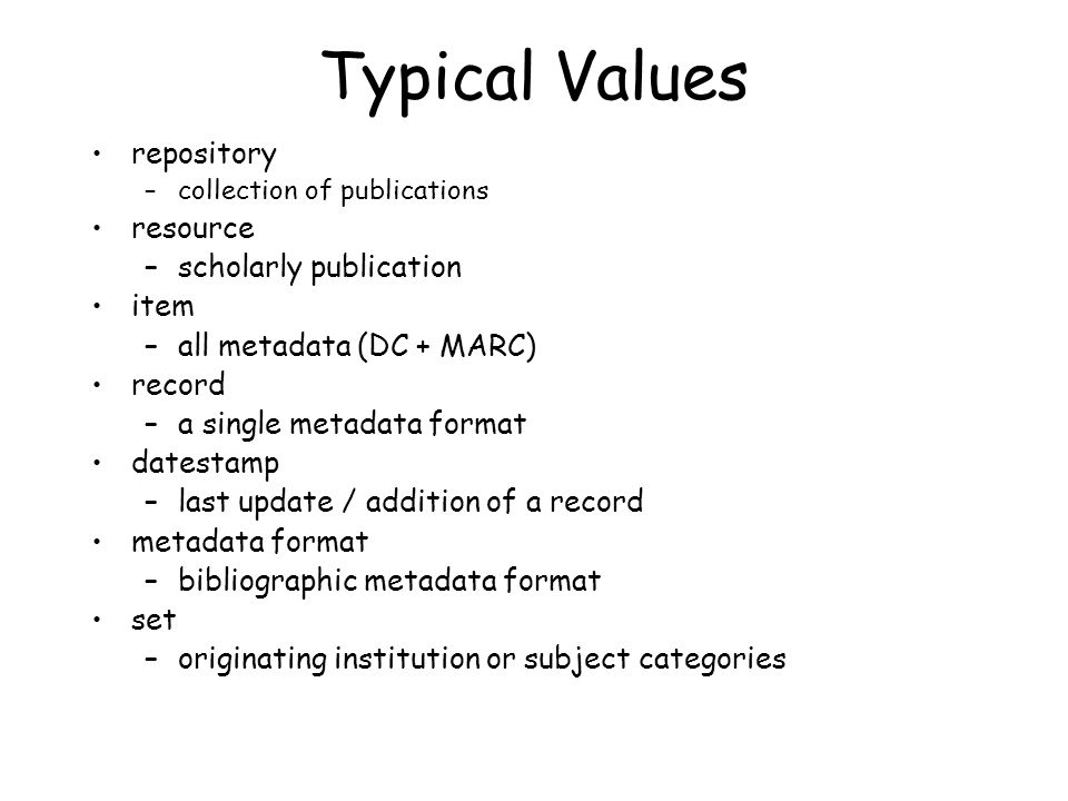 Typical Values repository –collection of publications resource –scholarly publication item –all metadata (DC + MARC) record –a single metadata format datestamp –last update / addition of a record metadata format –bibliographic metadata format set –originating institution or subject categories