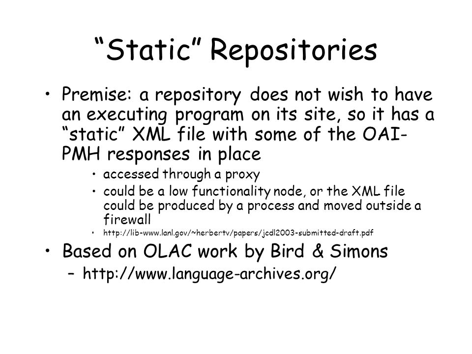 Static Repositories Premise: a repository does not wish to have an executing program on its site, so it has a static XML file with some of the OAI- PMH responses in place accessed through a proxy could be a low functionality node, or the XML file could be produced by a process and moved outside a firewall http://lib-www.lanl.gov/~herbertv/papers/jcdl2003-submitted-draft.pdf Based on OLAC work by Bird & Simons –http://www.language-archives.org/
