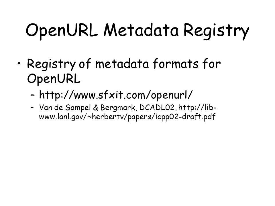 Registry of metadata formats for OpenURL –http://www.sfxit.com/openurl/ –Van de Sompel & Bergmark, DCADL02, http://lib- www.lanl.gov/~herbertv/papers/icpp02-draft.pdf OpenURL Metadata Registry