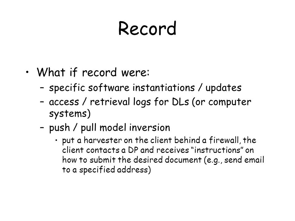 Record What if record were: –specific software instantiations / updates –access / retrieval logs for DLs (or computer systems) –push / pull model inversion put a harvester on the client behind a firewall, the client contacts a DP and receives instructions on how to submit the desired document (e.g., send email to a specified address)