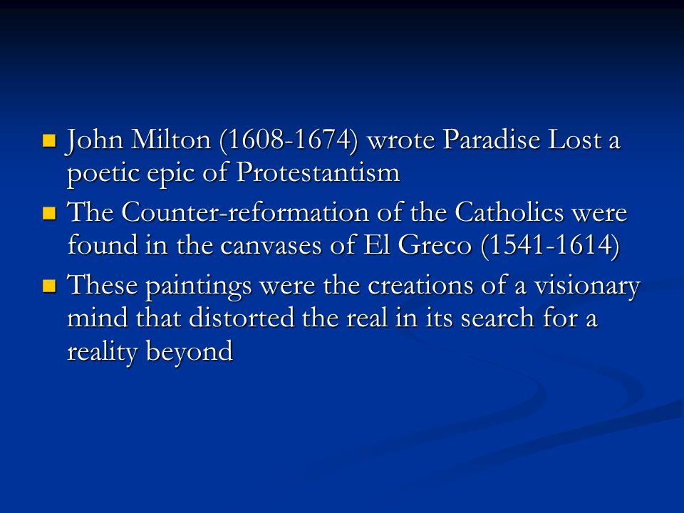 John Milton (1608-1674) wrote Paradise Lost a poetic epic of Protestantism John Milton (1608-1674) wrote Paradise Lost a poetic epic of Protestantism The Counter-reformation of the Catholics were found in the canvases of El Greco (1541-1614) The Counter-reformation of the Catholics were found in the canvases of El Greco (1541-1614) These paintings were the creations of a visionary mind that distorted the real in its search for a reality beyond These paintings were the creations of a visionary mind that distorted the real in its search for a reality beyond
