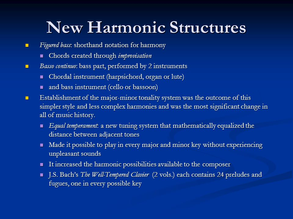 New Harmonic Structures Figured bass: shorthand notation for harmony Figured bass: shorthand notation for harmony Chords created through improvisation Chords created through improvisation Basso continuo: bass part, performed by 2 instruments Basso continuo: bass part, performed by 2 instruments Chordal instrument (harpsichord, organ or lute) Chordal instrument (harpsichord, organ or lute) and bass instrument (cello or bassoon) and bass instrument (cello or bassoon) Establishment of the major-minor tonality system was the outcome of this simpler style and less complex harmonies and was the most significant change in all of music history.