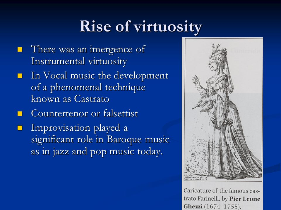 Rise of virtuosity There was an imergence of Instrumental virtuosity There was an imergence of Instrumental virtuosity In Vocal music the development of a phenomenal technique known as Castrato In Vocal music the development of a phenomenal technique known as Castrato Countertenor or falsettist Countertenor or falsettist Improvisation played a significant role in Baroque music as in jazz and pop music today.
