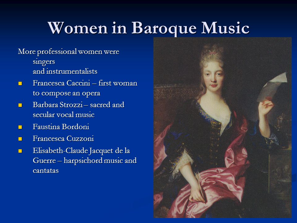 Women in Baroque Music More professional women were singers and instrumentalists Francesca Caccini – first woman to compose an opera Francesca Caccini – first woman to compose an opera Barbara Strozzi – sacred and secular vocal music Barbara Strozzi – sacred and secular vocal music Faustina Bordoni Faustina Bordoni Francesca Cuzzoni Francesca Cuzzoni Elisabeth-Claude Jacquet de la Guerre – harpsichord music and cantatas Elisabeth-Claude Jacquet de la Guerre – harpsichord music and cantatas