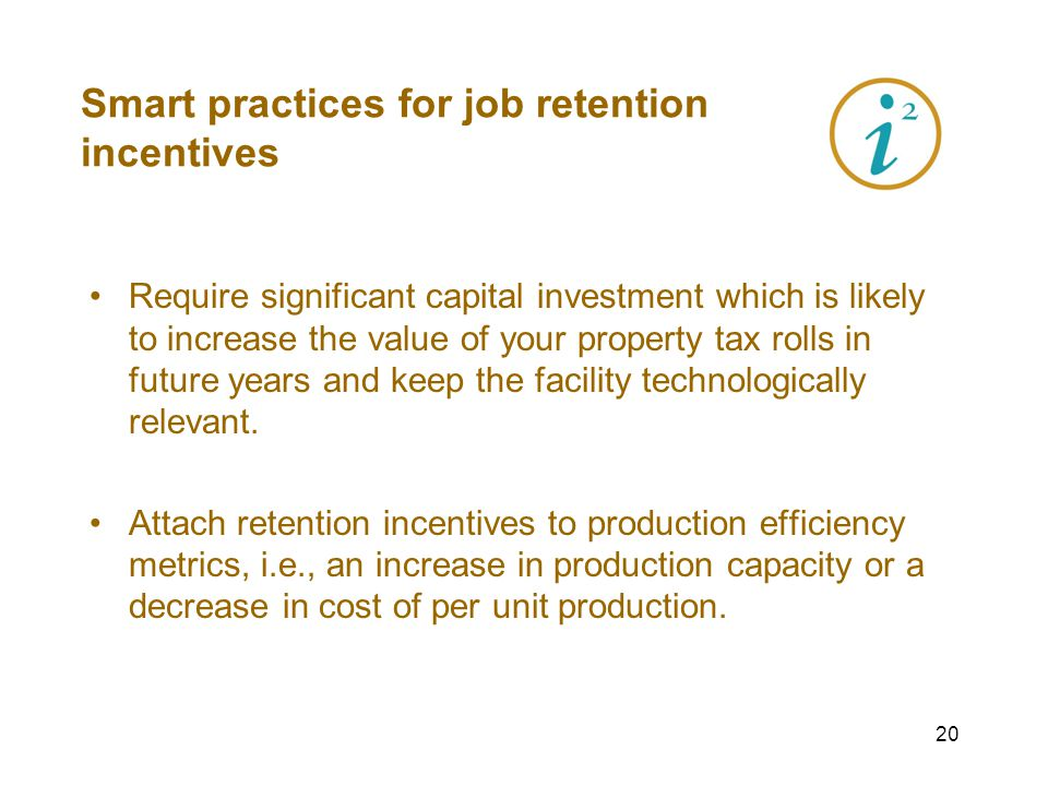 19 Smart practices for job retention incentives Use clawback clauses (recapture) with vigorous enforcement - for maximum effectiveness and public trust.