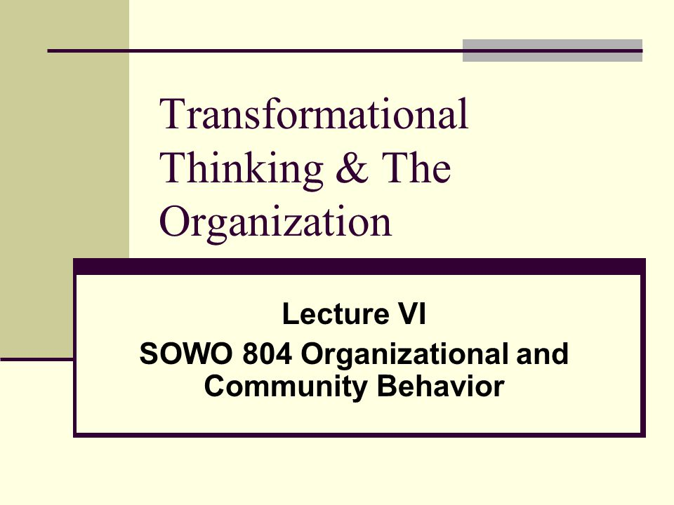 Transformational Thinking & The Organization Lecture VI SOWO 804 Organizational and Community Behavior