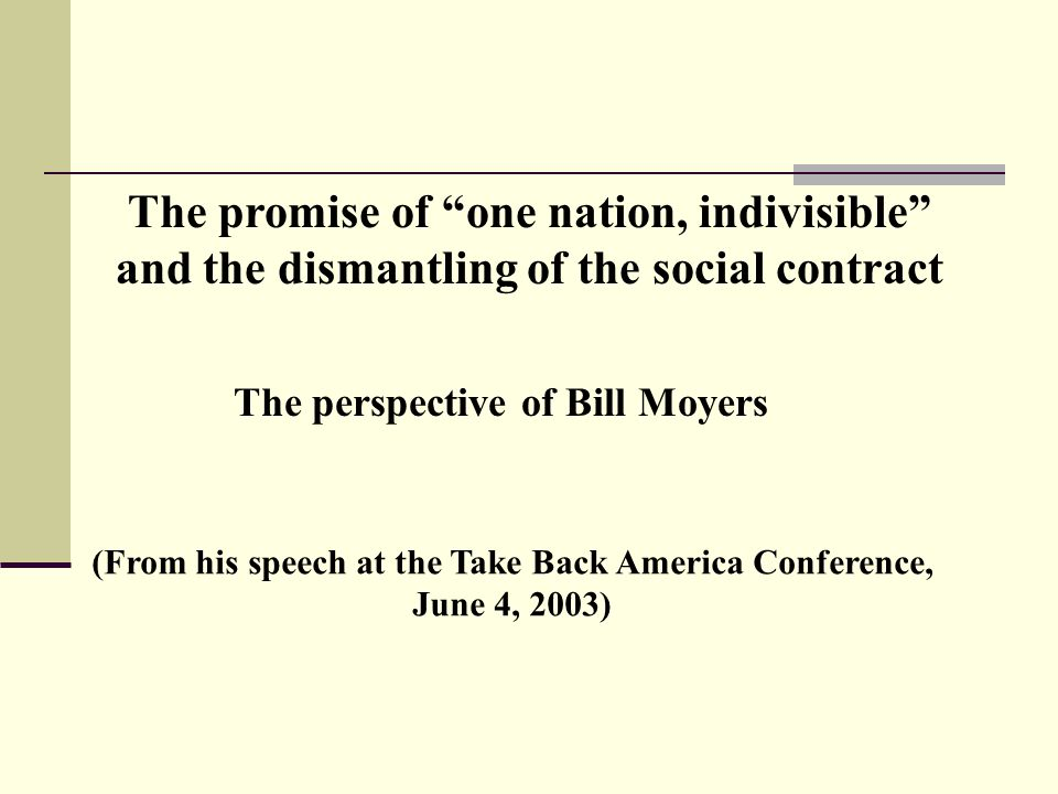 The promise of one nation, indivisible and the dismantling of the social contract The perspective of Bill Moyers (From his speech at the Take Back America Conference, June 4, 2003)