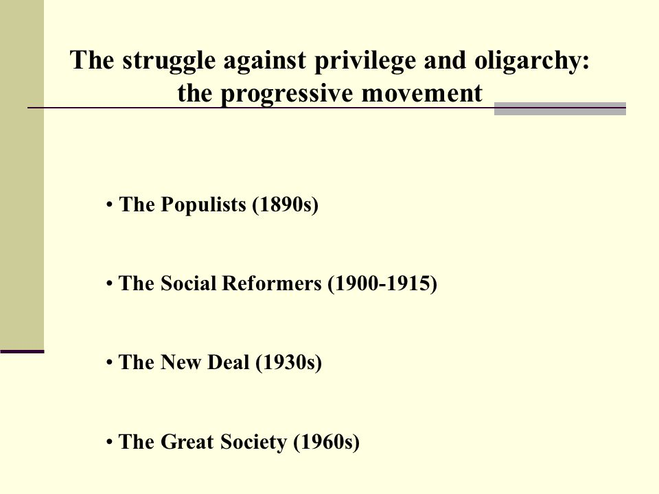 The struggle against privilege and oligarchy: the progressive movement The Populists (1890s) The Social Reformers (1900-1915) The New Deal (1930s) The Great Society (1960s)