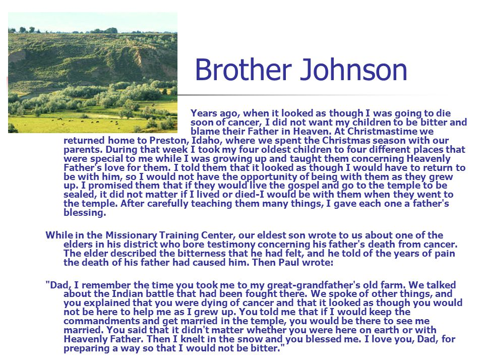 Brother Johnson Years ago, when it looked as though I was going to die soon of cancer, I did not want my children to be bitter and blame their Father in Heaven.
