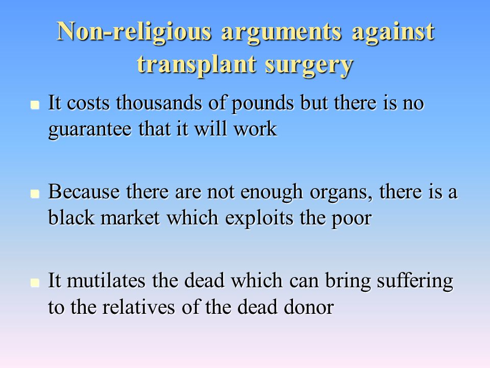 Non-religious arguments against transplant surgery It costs thousands of pounds but there is no guarantee that it will work It costs thousands of pounds but there is no guarantee that it will work Because there are not enough organs, there is a black market which exploits the poor Because there are not enough organs, there is a black market which exploits the poor It mutilates the dead which can bring suffering to the relatives of the dead donor It mutilates the dead which can bring suffering to the relatives of the dead donor