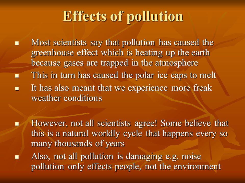 Effects of pollution Most scientists say that pollution has caused the greenhouse effect which is heating up the earth because gases are trapped in the atmosphere This in turn has caused the polar ice caps to melt It has also meant that we experience more freak weather conditions However, not all scientists agree.
