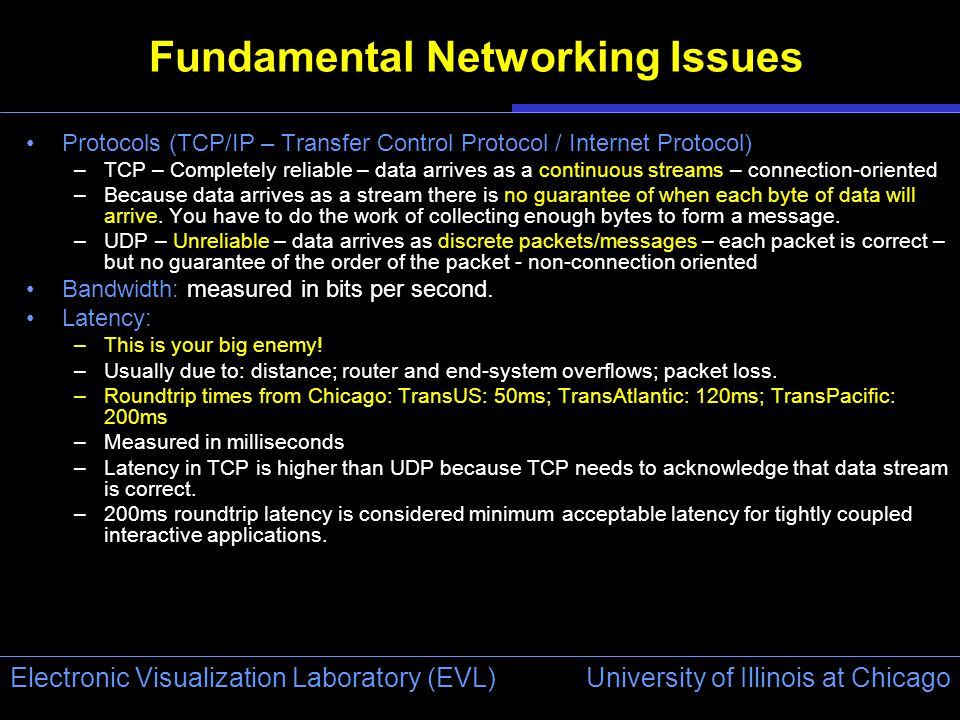 University of Illinois at Chicago Electronic Visualization Laboratory (EVL) Fundamental Networking Issues Protocols (TCP/IP – Transfer Control Protocol / Internet Protocol) –TCP – Completely reliable – data arrives as a continuous streams – connection-oriented –Because data arrives as a stream there is no guarantee of when each byte of data will arrive.
