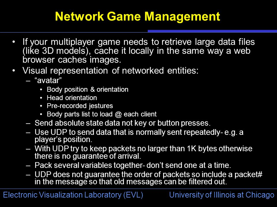 University of Illinois at Chicago Electronic Visualization Laboratory (EVL) Network Game Management If your multiplayer game needs to retrieve large data files (like 3D models), cache it locally in the same way a web browser caches images.