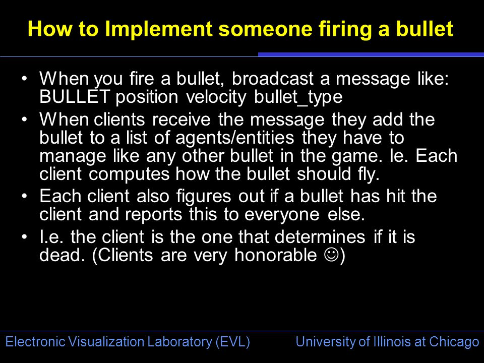 University of Illinois at Chicago Electronic Visualization Laboratory (EVL) How to Implement someone firing a bullet When you fire a bullet, broadcast a message like: BULLET position velocity bullet_type When clients receive the message they add the bullet to a list of agents/entities they have to manage like any other bullet in the game.