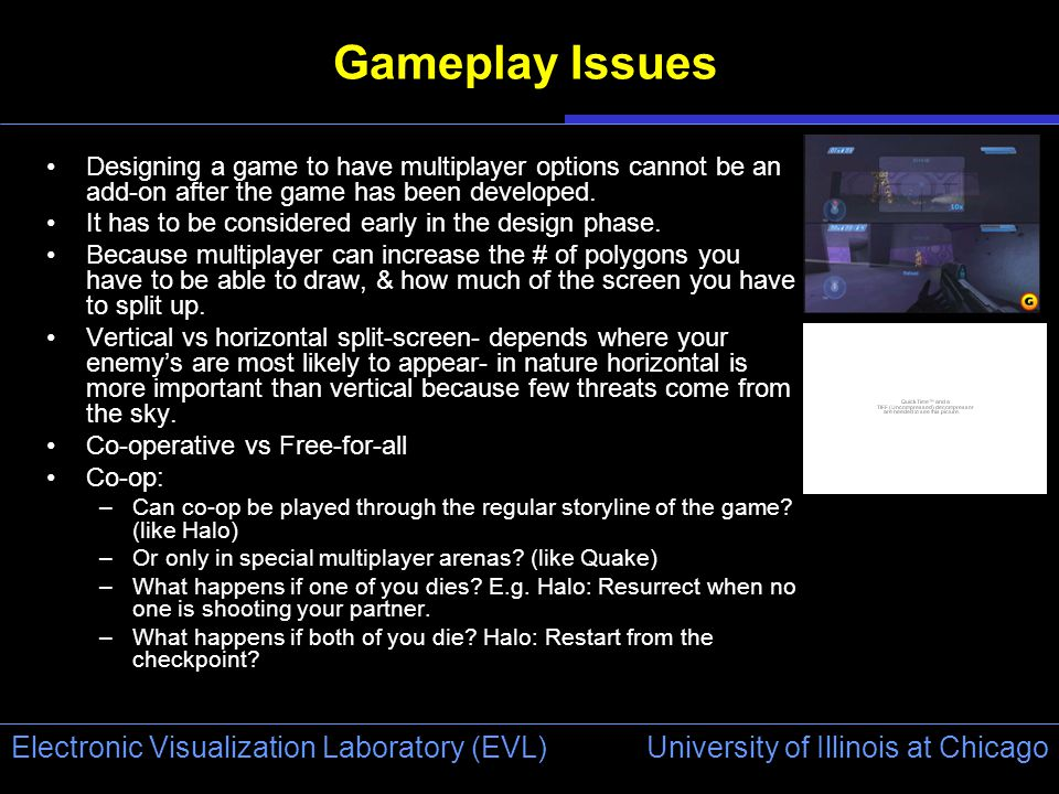 University of Illinois at Chicago Electronic Visualization Laboratory (EVL) Gameplay Issues Designing a game to have multiplayer options cannot be an add-on after the game has been developed.