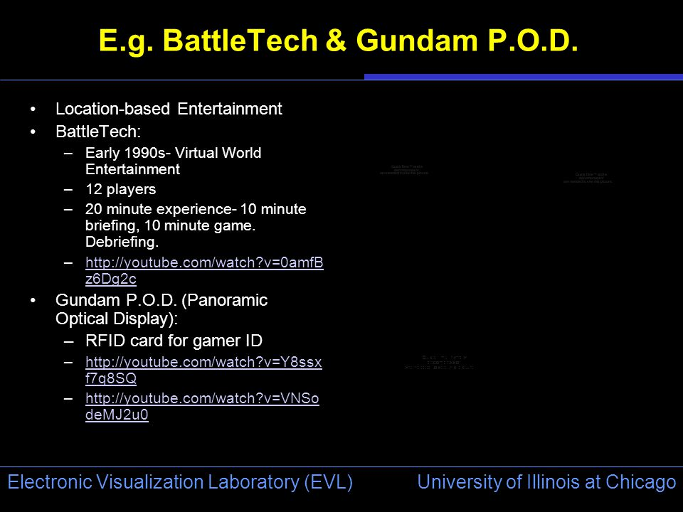 University of Illinois at Chicago Electronic Visualization Laboratory (EVL) E.g. BattleTech & Gundam P.O.D. Location-based Entertainment BattleTech: –