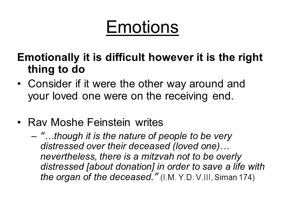 Emotions Emotionally it is difficult however it is the right thing to do Consider if it were the other way around and your loved one were on the receiving end.