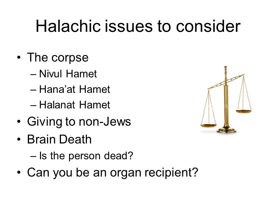 Halachic issues to consider The corpse –Nivul Hamet –Hana'at Hamet –Halanat Hamet Giving to non-Jews Brain Death –Is the person dead.