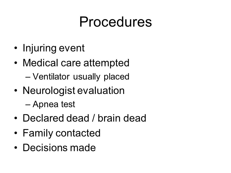 Procedures Injuring event Medical care attempted –Ventilator usually placed Neurologist evaluation –Apnea test Declared dead / brain dead Family contacted Decisions made