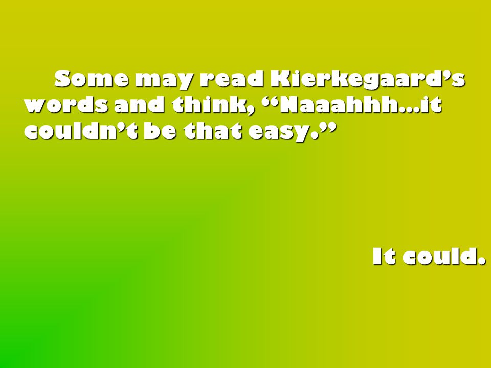 Some may read Kierkegaard's words and think, Naaahhh…it couldn't be that easy. It could.
