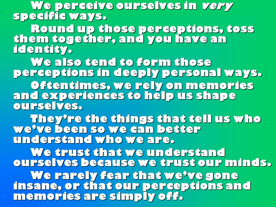 We perceive ourselves in very specific ways. We perceive ourselves in very specific ways.