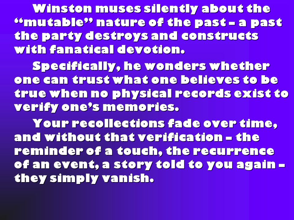 Winston muses silently about the mutable nature of the past – a past the party destroys and constructs with fanatical devotion.