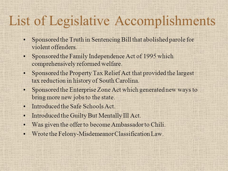 List of Legislative Accomplishments Sponsored the Truth in Sentencing Bill that abolished parole for violent offenders. Sponsored the Family Independe