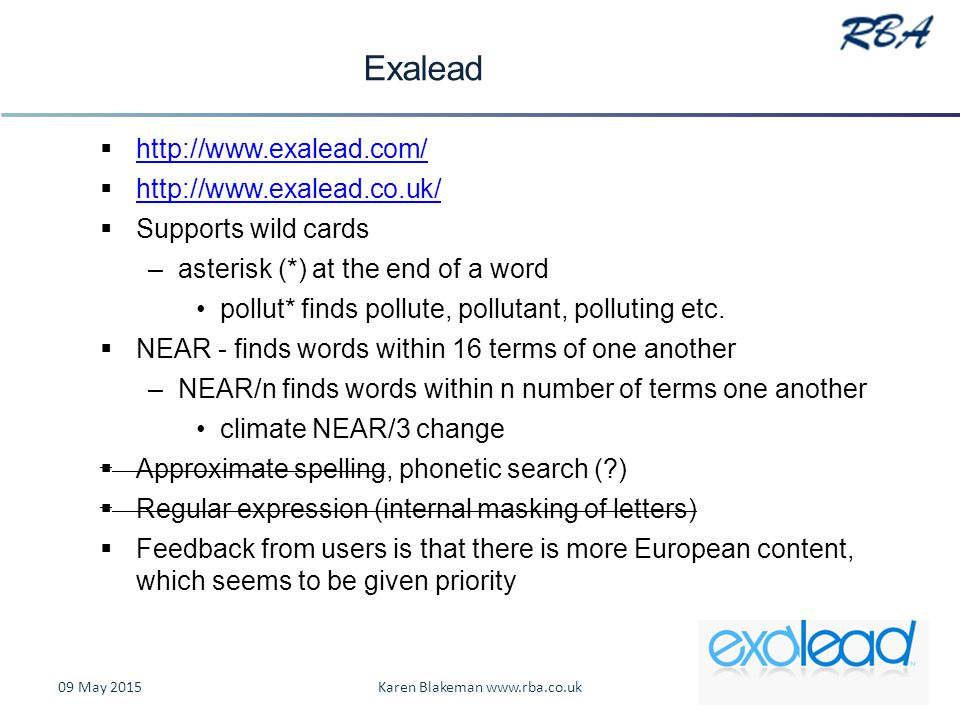 Exalead  http://www.exalead.com/ http://www.exalead.com/  http://www.exalead.co.uk/ http://www.exalead.co.uk/  Supports wild cards –asterisk (*) at the end of a word pollut* finds pollute, pollutant, polluting etc.