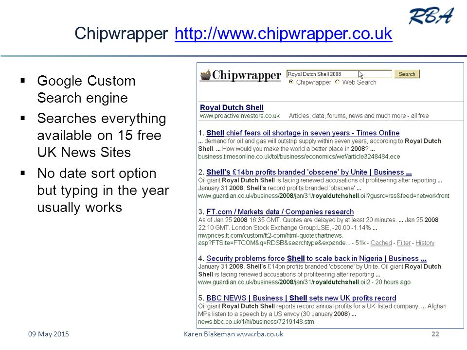 Chipwrapper http://www.chipwrapper.co.ukhttp://www.chipwrapper.co.uk  Google Custom Search engine  Searches everything available on 15 free UK News Sites  No date sort option but typing in the year usually works 09 May 2015Karen Blakeman www.rba.co.uk22