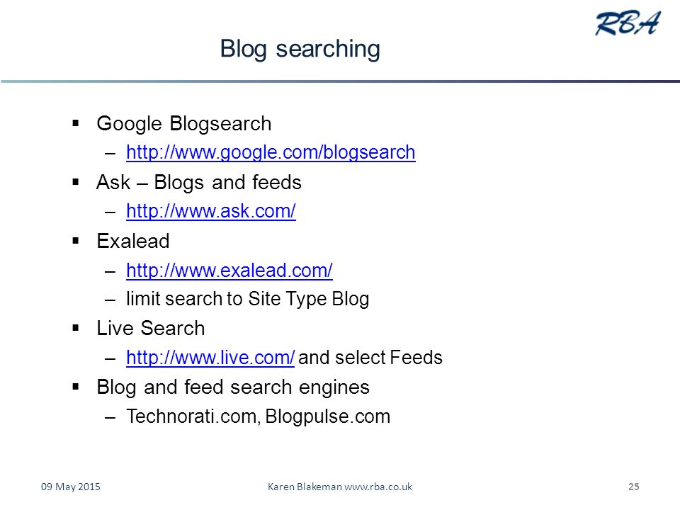 Blog searching  Google Blogsearch –http://www.google.com/blogsearchhttp://www.google.com/blogsearch  Ask – Blogs and feeds –http://www.ask.com/http://www.ask.com/  Exalead –http://www.exalead.com/http://www.exalead.com/ –limit search to Site Type Blog  Live Search –http://www.live.com/ and select Feedshttp://www.live.com/  Blog and feed search engines –Technorati.com, Blogpulse.com 09 May 2015Karen Blakeman www.rba.co.uk25
