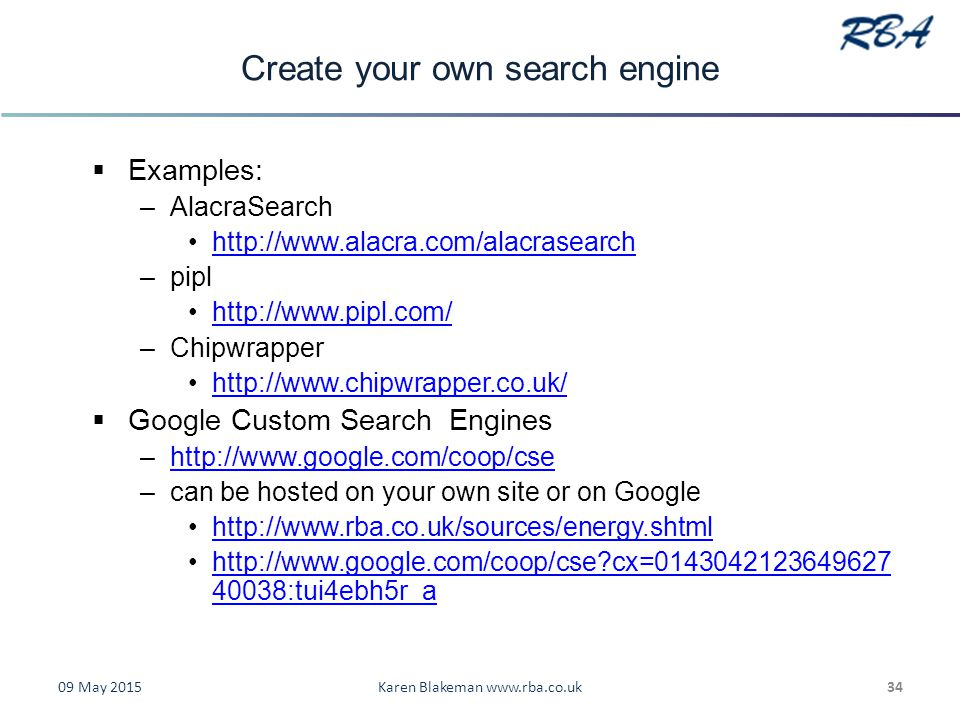 Create your own search engine  Examples: –AlacraSearch http://www.alacra.com/alacrasearch –pipl http://www.pipl.com/ –Chipwrapper http://www.chipwrapper.co.uk/  Google Custom Search Engines –http://www.google.com/coop/csehttp://www.google.com/coop/cse –can be hosted on your own site or on Google http://www.rba.co.uk/sources/energy.shtml http://www.google.com/coop/cse cx=0143042123649627 40038:tui4ebh5r_ahttp://www.google.com/coop/cse cx=0143042123649627 40038:tui4ebh5r_a 09 May 2015Karen Blakeman www.rba.co.uk34