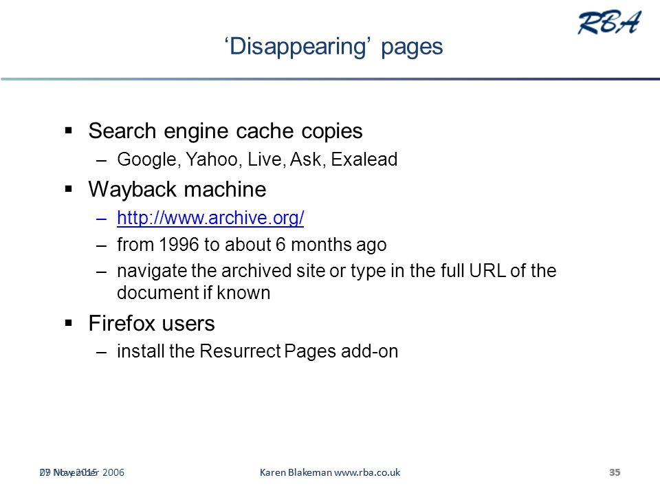 'Disappearing' pages  Search engine cache copies –Google, Yahoo, Live, Ask, Exalead  Wayback machine –http://www.archive.org/http://www.archive.org/ –from 1996 to about 6 months ago –navigate the archived site or type in the full URL of the document if known  Firefox users –install the Resurrect Pages add-on 27 November 2006Karen Blakeman www.rba.co.uk3509 May 2015Karen Blakeman www.rba.co.uk35
