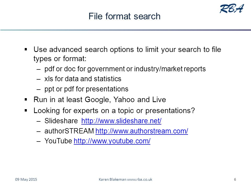 File format search  Use advanced search options to limit your search to file types or format: –pdf or doc for government or industry/market reports –xls for data and statistics –ppt or pdf for presentations  Run in at least Google, Yahoo and Live  Looking for experts on a topic or presentations.