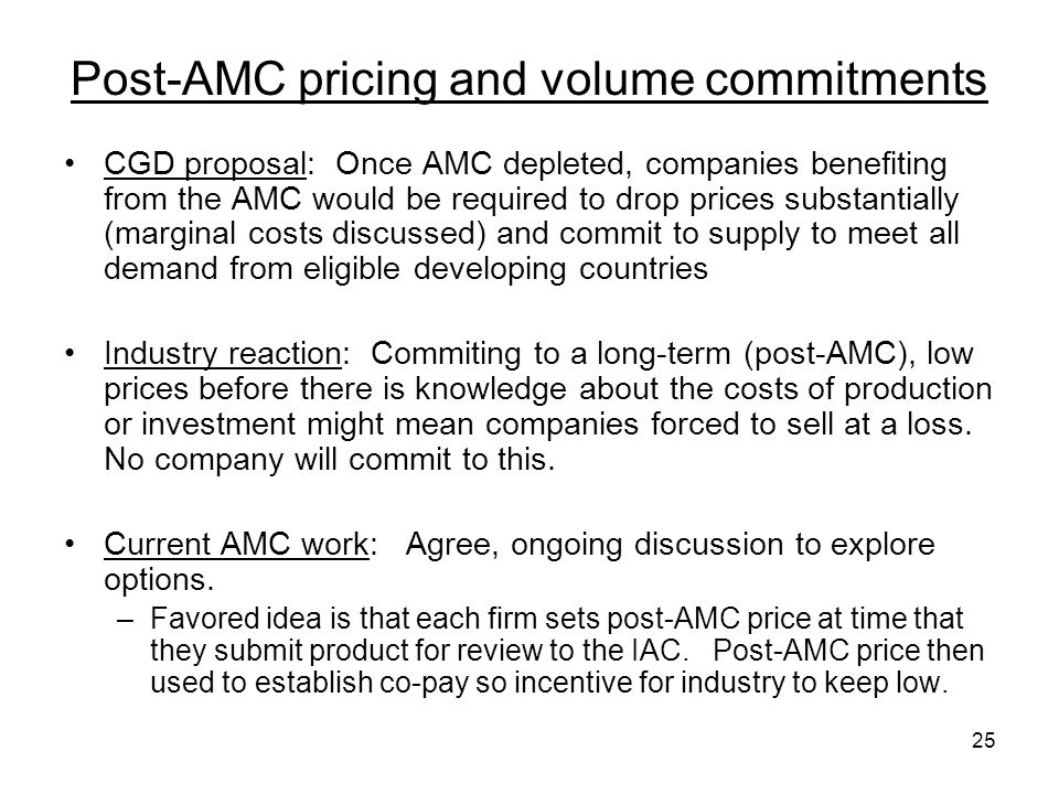 25 Post-AMC pricing and volume commitments CGD proposal: Once AMC depleted, companies benefiting from the AMC would be required to drop prices substan