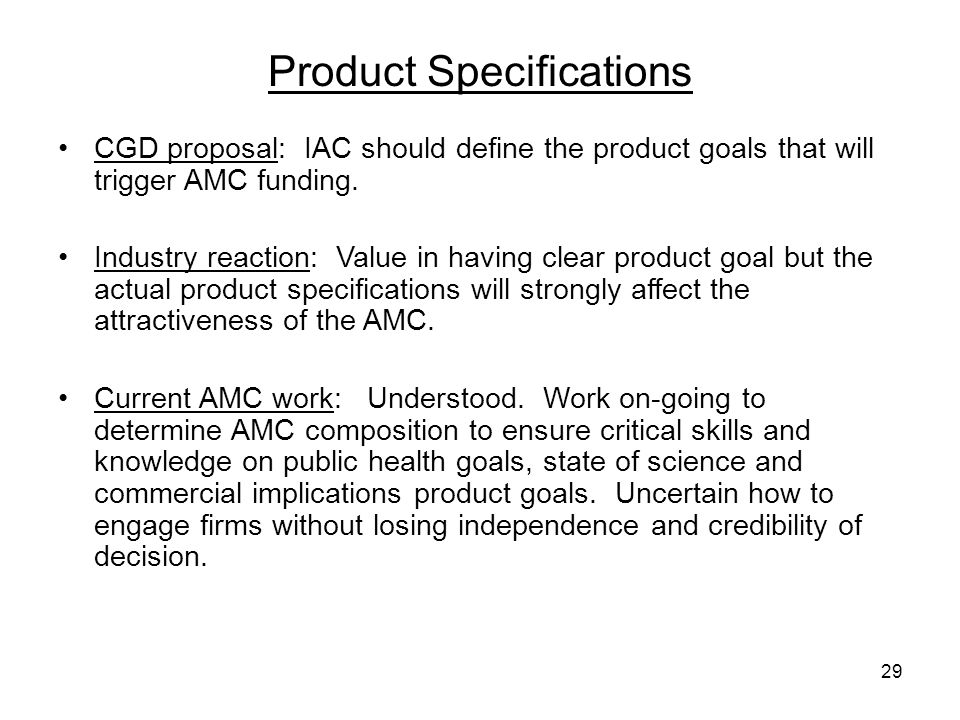 29 Product Specifications CGD proposal: IAC should define the product goals that will trigger AMC funding. Industry reaction: Value in having clear pr