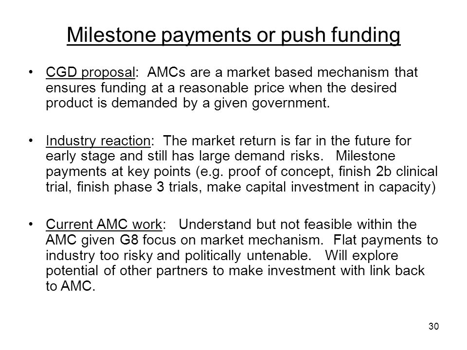 30 Milestone payments or push funding CGD proposal: AMCs are a market based mechanism that ensures funding at a reasonable price when the desired prod