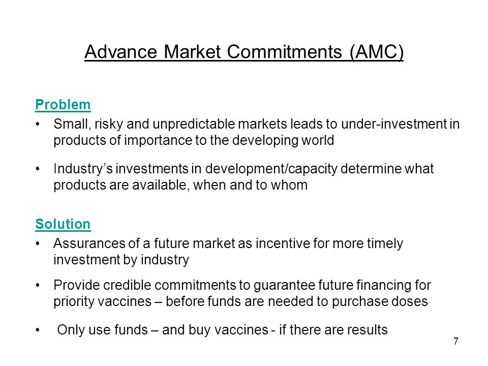 7 Advance Market Commitments (AMC) Problem Small, risky and unpredictable markets leads to under-investment in products of importance to the developin