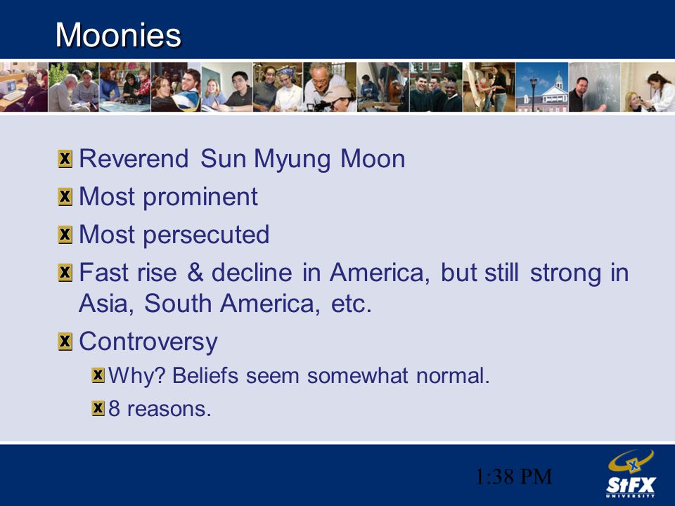 1:38 PM Moonies Reverend Sun Myung Moon Most prominent Most persecuted Fast rise & decline in America, but still strong in Asia, South America, etc. C