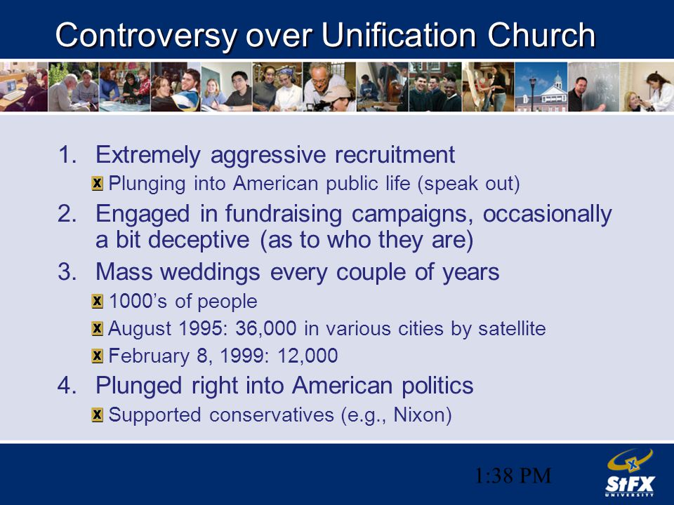 1:38 PM Controversy over Unification Church 1.Extremely aggressive recruitment Plunging into American public life (speak out) 2.Engaged in fundraising campaigns, occasionally a bit deceptive (as to who they are) 3.Mass weddings every couple of years 1000's of people August 1995: 36,000 in various cities by satellite February 8, 1999: 12,000 4.Plunged right into American politics Supported conservatives (e.g., Nixon)