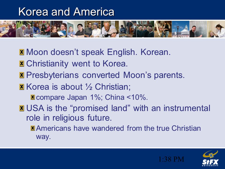1:38 PM Korea and America Moon doesn't speak English. Korean. Christianity went to Korea. Presbyterians converted Moon's parents. Korea is about ½ Chr