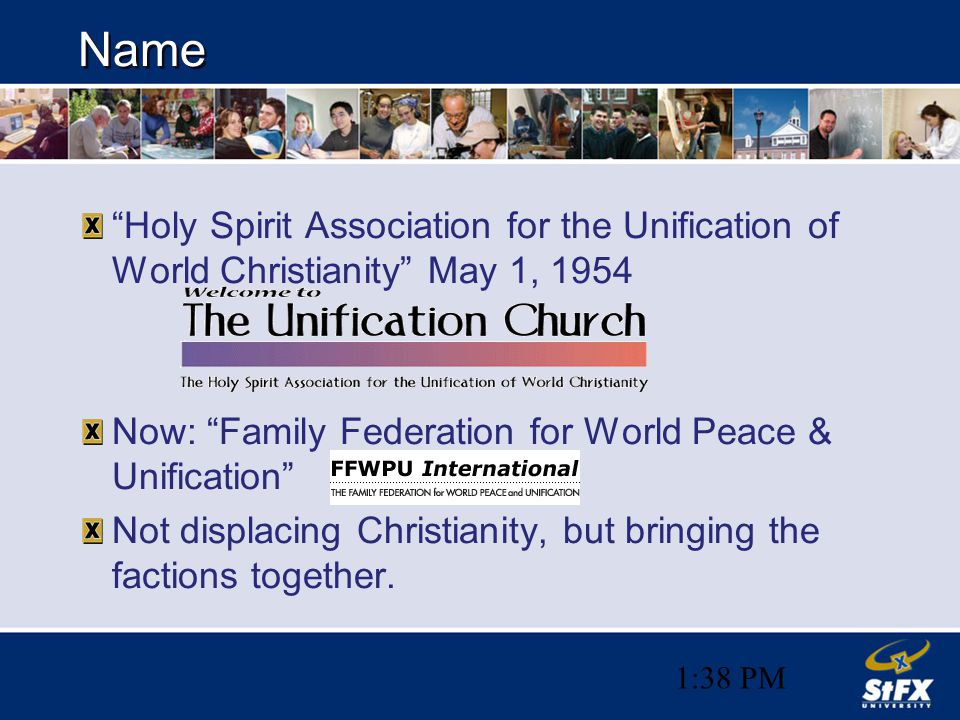 1:38 PM Name Holy Spirit Association for the Unification of World Christianity May 1, 1954 Now: Family Federation for World Peace & Unification Not displacing Christianity, but bringing the factions together.