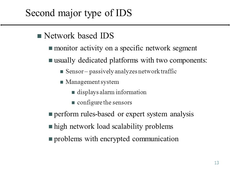 13 Second major type of IDS Network based IDS monitor activity on a specific network segment usually dedicated platforms with two components: Sensor – passively analyzes network traffic Management system displays alarm information configure the sensors perform rules-based or expert system analysis high network load scalability problems problems with encrypted communication