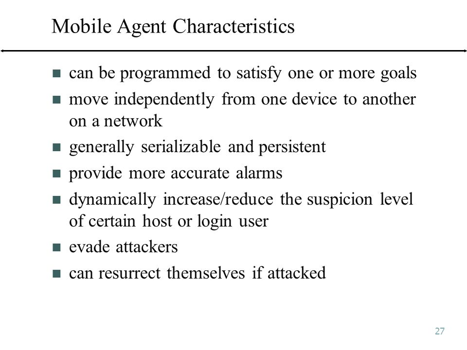 27 Mobile Agent Characteristics can be programmed to satisfy one or more goals move independently from one device to another on a network generally serializable and persistent provide more accurate alarms dynamically increase/reduce the suspicion level of certain host or login user evade attackers can resurrect themselves if attacked
