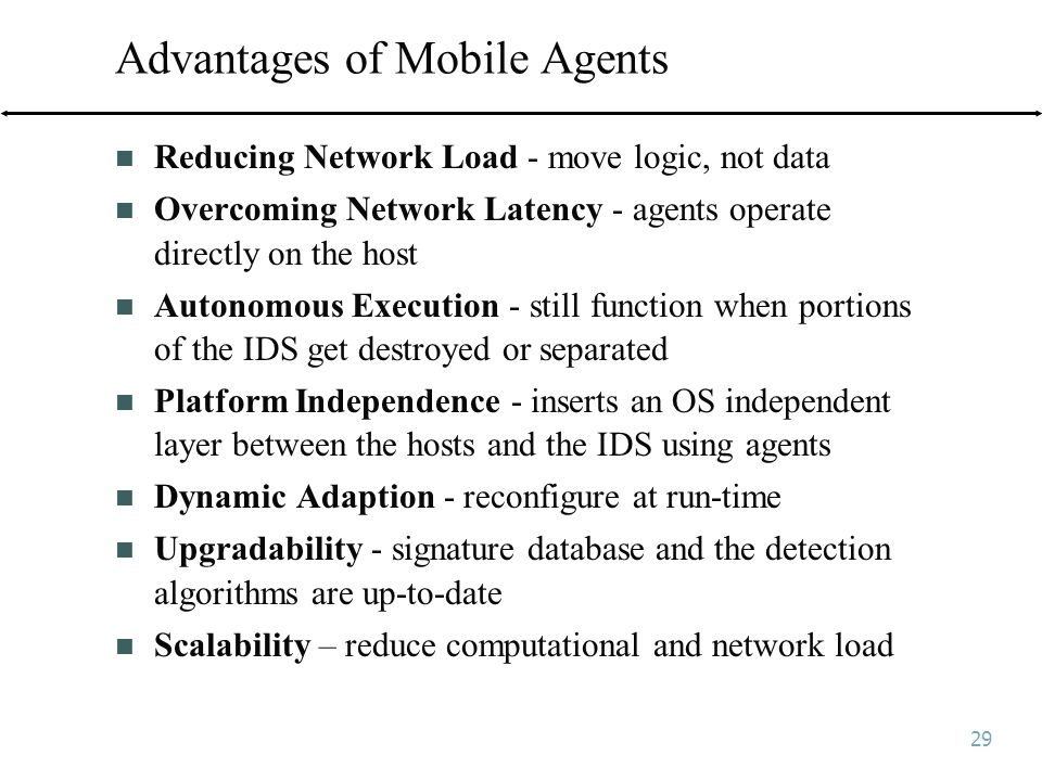 29 Advantages of Mobile Agents Reducing Network Load - move logic, not data Overcoming Network Latency - agents operate directly on the host Autonomous Execution - still function when portions of the IDS get destroyed or separated Platform Independence - inserts an OS independent layer between the hosts and the IDS using agents Dynamic Adaption - reconfigure at run-time Upgradability - signature database and the detection algorithms are up-to-date Scalability – reduce computational and network load