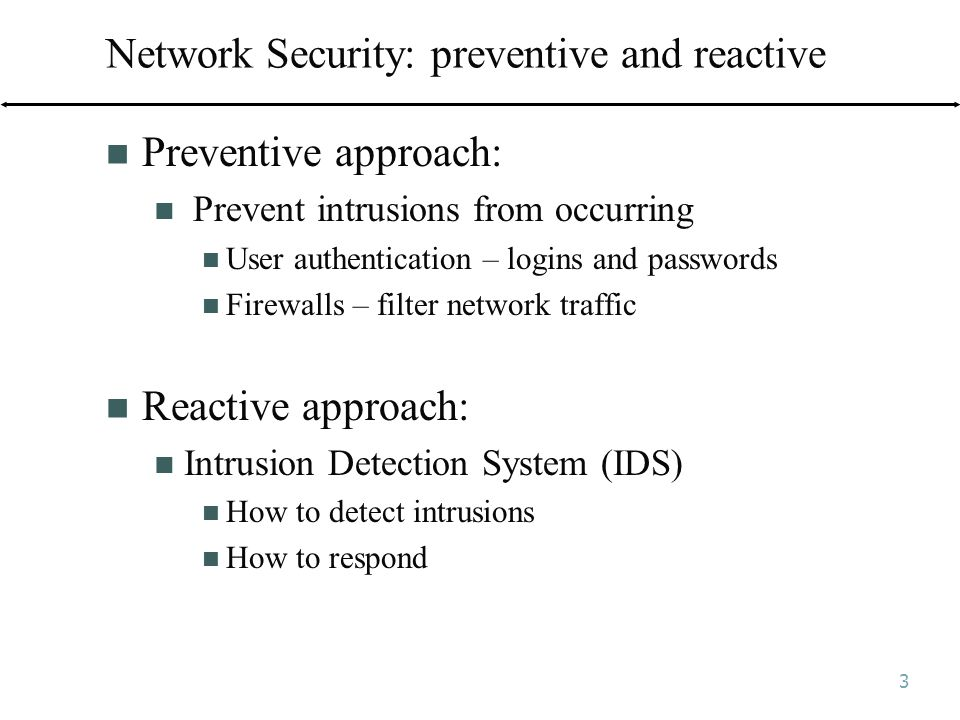 3 Network Security: preventive and reactive Preventive approach: Prevent intrusions from occurring User authentication – logins and passwords Firewalls – filter network traffic Reactive approach: Intrusion Detection System (IDS) How to detect intrusions How to respond