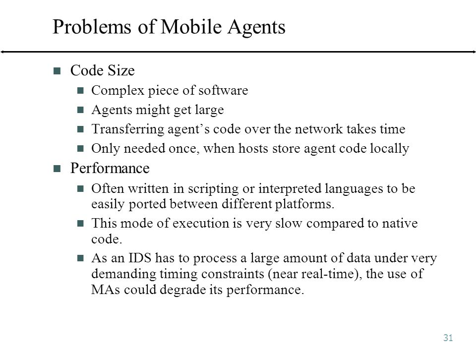 31 Problems of Mobile Agents Code Size Complex piece of software Agents might get large Transferring agent's code over the network takes time Only needed once, when hosts store agent code locally Performance Often written in scripting or interpreted languages to be easily ported between different platforms.