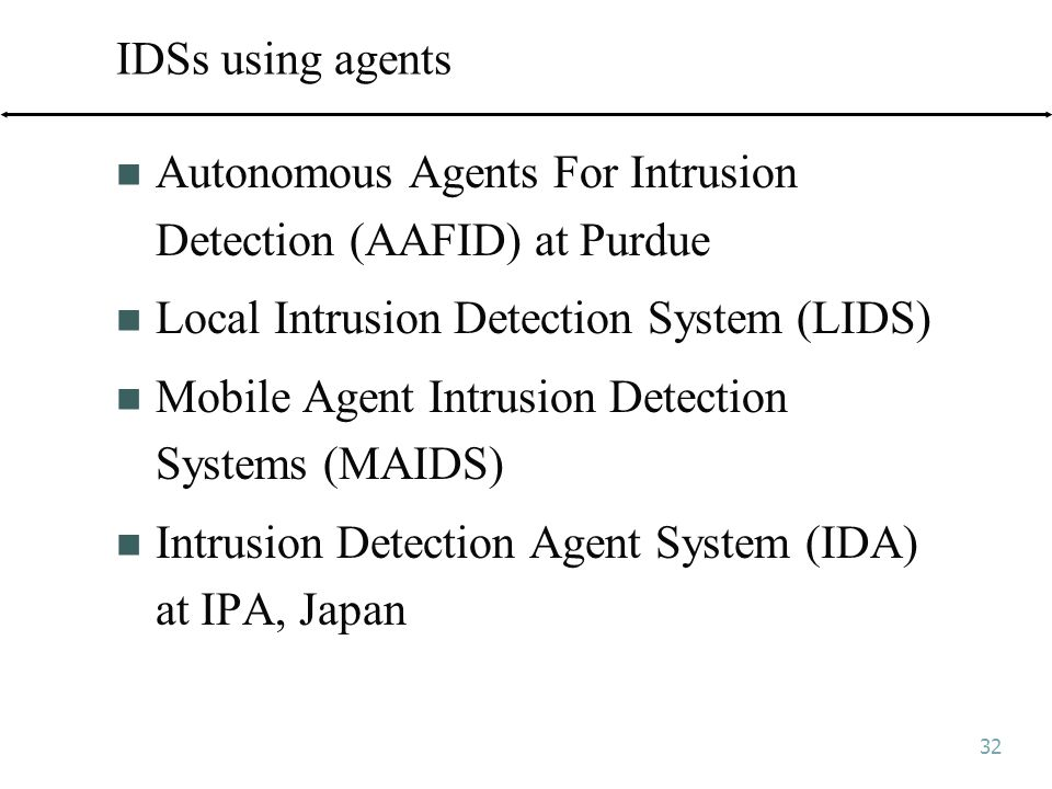 32 IDSs using agents Autonomous Agents For Intrusion Detection (AAFID) at Purdue Local Intrusion Detection System (LIDS) Mobile Agent Intrusion Detection Systems (MAIDS) Intrusion Detection Agent System (IDA) at IPA, Japan